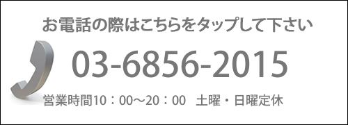 電話の際はこちらをタップして下さい 03-6856-2015 営業時間10:00〜20:00 土曜・日曜定休